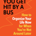 [PDF] [EPUB] In Case You Get Hit by a Bus: How to Organize Your Life Now for When You're Not Around Later Download
