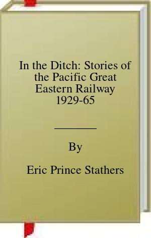 [PDF] [EPUB] In the Ditch: Stories of the Pacific Great Eastern Railway 1929-65 Download by Eric Prince Stathers