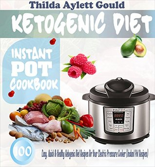 [PDF] [EPUB] Ketogenic Diet Instant Pot Cookbook: 100 Easy, Quick and Healthy Ketogenic Diet Recipes For Your Electric Pressure Cooker (Instant Pot Recipes) Download by Thilda Aylett Gould