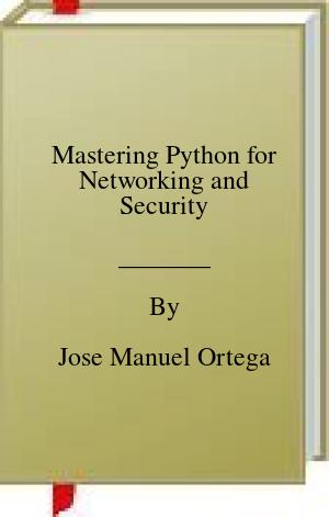 [PDF] [EPUB] Mastering Python for Networking and Security Download by Jose Manuel Ortega