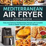 [PDF] [EPUB] Mediterranean Air Fryer Cookbook: Easy and Delicious Mediterranean Recipes with Complete Guide to Master Your Air Fryer on A Budget Download