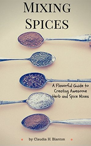 [PDF] [EPUB] Mixing Spices: A Flavorful Guide To Creating Awesome Herb And Spice Mixes Download by Claudia H. Blanton
