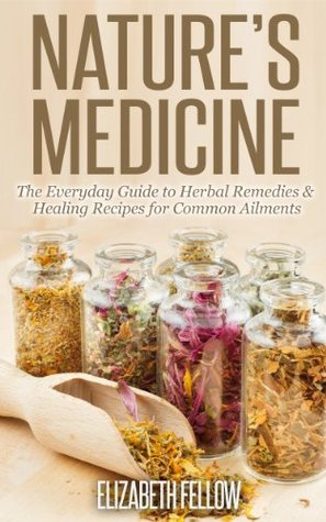 [PDF] [EPUB] Nature's Medicine: The Everyday Guide to Herbal Remedies and Healing Recipes for Common Ailments (Natural Cures and Herbal Remedies From Your Own Kitchen) Download by Elizabeth Fellow