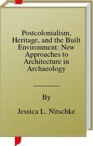 [PDF] [EPUB] Postcolonialism, Heritage, and the Built Environment: New Approaches to Architecture in Archaeology (SpringerBriefs in Archaeology) Download by Jessica L. Nitschke