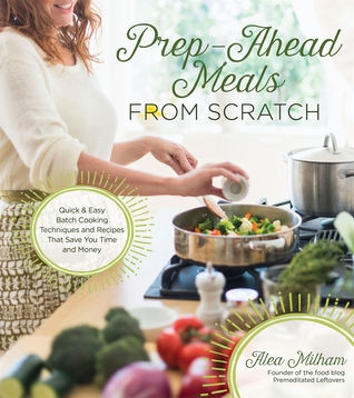 [PDF] [EPUB] Prep-Ahead Meals From Scratch: Quick and Easy Batch Cooking Techniques and Recipes That Save You Time and Money Download by Alea Milham