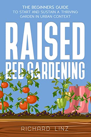 [PDF] [EPUB] Raised Bed Gardening: The Beginners Guide To Start And Sustain a Thriving Garden in Urban Context Download by Richard Linz