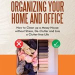 [PDF] [EPUB] SIMPLE WAYS OF ORGANIZING YOUR HOME AND OFFICE : How to Clean up a Messy House without Stress, De-Clutter and Live a Clutter-free Life Download