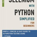 [PDF] [EPUB] Selenium with Python Simplified For Beginners – Simple, Concise and Easy guide to Automation Testing using Python and Selenium WebDriver Download