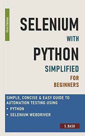 [PDF] [EPUB] Selenium with Python Simplified For Beginners - Simple, Concise and Easy guide to Automation Testing using Python and Selenium WebDriver Download by S BASU