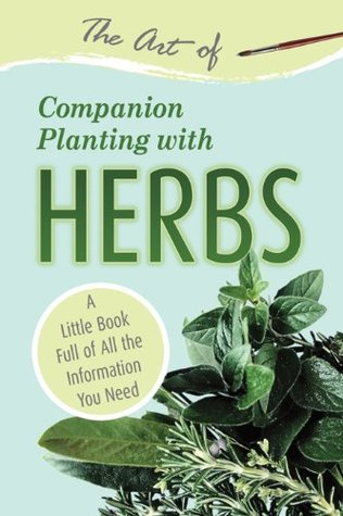 [PDF] [EPUB] The Art of Companion Planting with Herbs: A Little Book Full of All the Information You Need Download by Atlantic Publishing Group Inc.