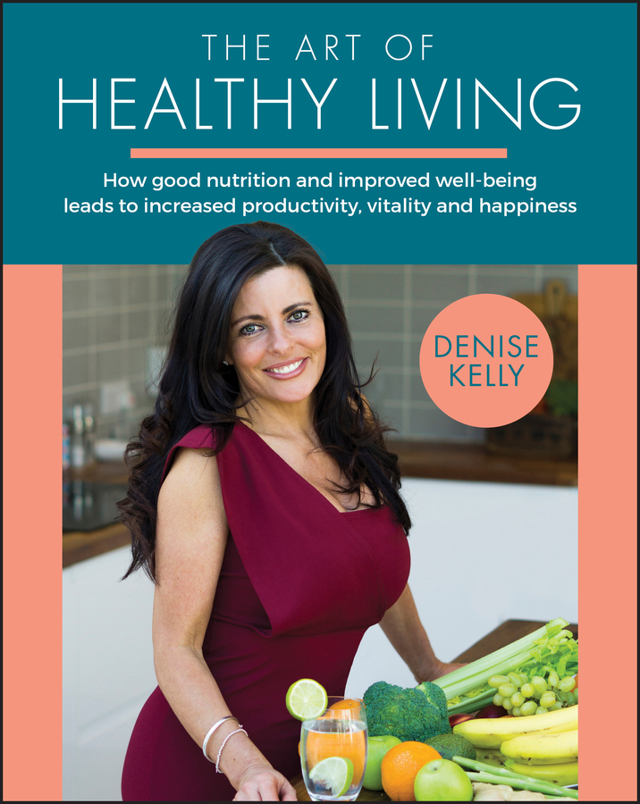 [PDF] [EPUB] The Art of Healthy Living: How Good Nutrition and Improved Well-Being Leads to Increased Productivity, Vitality and Happiness Download by Denise Kelly