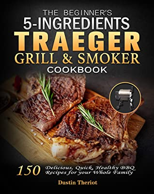 [PDF] [EPUB] The Beginner's 5 Ingredients Traeger Grill and Smoker Cookbook: Delicious, Quick, Healthy BBQ Recipes for your Whole Family Download by Dustin Theriot