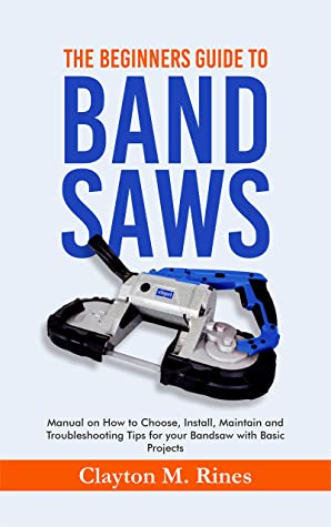 [PDF] [EPUB] The Beginners Guide to Band Saws: Manual on how to Choose, Install, Maintain and Troubleshooting Tips for your Bandsaw with Basic Projects Download by Clayton M. Rines