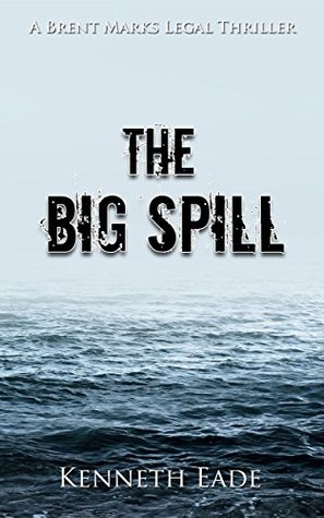 [PDF] [EPUB] The Big Spill (Brent Marks Legal Thrillers #10) Download by Kenneth Eade