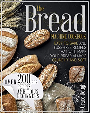 [PDF] [EPUB] The Bread Machine Cookbook For Beginners: Easy to Bake and Fuss-free Recipes that will make Your Bread Always Crunchy and Soft Download by Grace Dough