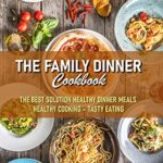 [PDF] [EPUB] The Family Dinner Cookbook The Best Solution Healthy Dinner Meals. Healthy Cooking – Tasty Eating: Dinner Meal Recipe Book Download