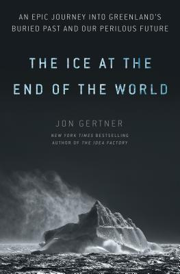 [PDF] [EPUB] The Ice at the End of the World: An Epic Journey Into Greenland's Buried Past and Our Perilous Future Download by Jon Gertner