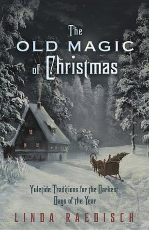 [PDF] [EPUB] The Old Magic of Christmas: Yuletide Traditions for the Darkest Days of the Year Download by Linda Raedisch
