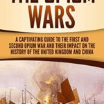 [PDF] [EPUB] The Opium Wars: A Captivating Guide to the First and Second Opium War and Their Impact on the History of the United Kingdom and China Download