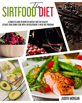 [PDF] [EPUB] The Sirtfood Diet: A Complete Guide to Burn Fat Quickly and Stay Healthy. Activate Your Skinny Gene with A Revolutionary 3-Week Diet Program Download by Judith Morgan