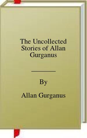 [PDF] [EPUB] The Uncollected Stories of Allan Gurganus Download by Allan Gurganus