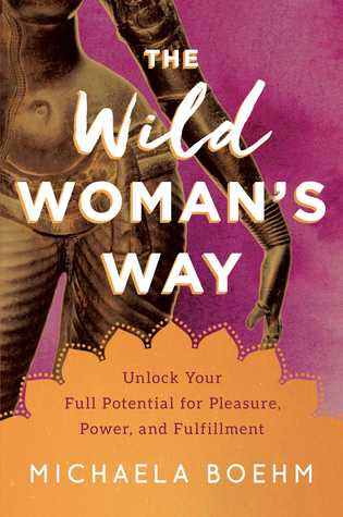 [PDF] [EPUB] The Wild Woman's Way: Unlock Your Full Potential for Pleasure, Power, and Fulfillment Download by Michaela Boehm