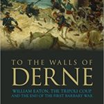 [PDF] [EPUB] To the Walls of Derne: William Eaton, the Tripoli Coup, and the End of the First Barbary War Download