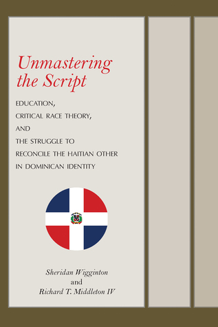 [PDF] [EPUB] Unmastering the Script: Education, Critical Race Theory, and the Struggle to Reconcile the Haitian Other in Dominican Identity Download by Sheridan Wigginton