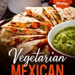 [PDF] [EPUB] Vegetarian Mexican Cookbook: 77 Recipes For Homemade Vegetarian Mexican Dishes Download