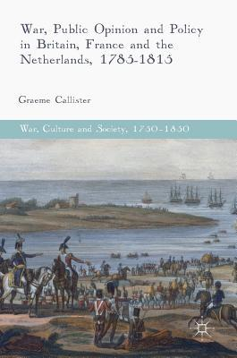 [PDF] [EPUB] War, Public Opinion and Policy in Britain, France and the Netherlands, 1785-1815 Download by Graeme Callister