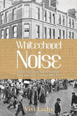 [PDF] [EPUB] Whitechapel Noise: Jewish Immigrant Life in Yiddish Song and Verse, London 1884-1914 Download by Vivi Lachs