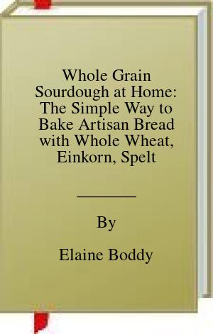 [PDF] [EPUB] Whole Grain Sourdough at Home: The Simple Way to Bake Artisan Bread with Whole Wheat, Einkorn, Spelt, Rye and Other Ancient Grains Download by Elaine Boddy