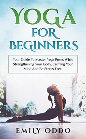 [PDF] [EPUB] Yoga For Beginners: Your Guide To Master Yoga Poses While Strengthening Your Body, Calming Your Mind And Be Stress Free!: (yoga meditation, yoga book, yoga girl, yoga asanas, yoga bible ) Download by Emily Oddo