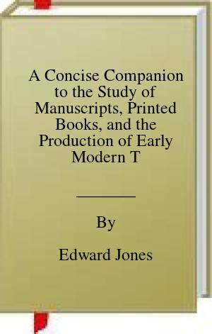 [PDF] [EPUB] A Concise Companion to the Study of Manuscripts, Printed Books, and the Production of Early Modern Texts: A Festschrift for Gordon Campbell Download by Edward Jones