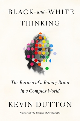 [PDF] [EPUB] Black-and-White Thinking: The Burden of a Binary Brain in a Complex World Download by Kevin Dutton